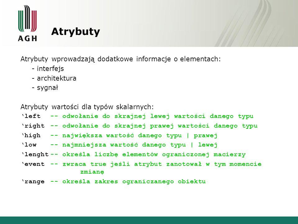 Atrybuty Atrybuty wprowadzają dodatkowe informacje o elementach: - interfejs - architektura - sygnał Atrybuty wartości dla typów skalarnych: 'left -- odwołanie do skrajnej lewej wartości danego typu 'right-- odwołanie do skrajnej prawej wartości danego typu 'high-- największa wartość danego typu | prawej 'low-- najmniejsza wartość danego typu | lewej 'lenght-- określa liczbę elementów ograniczonej macierzy 'event-- zwraca true jeśli atrybut zanotował w tym momencie zmianę 'range-- określa zakres ograniczanego obiektu