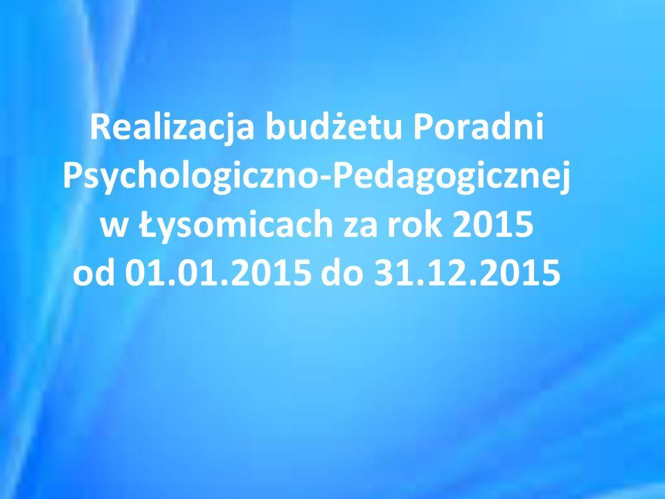 Realizacja budżetu Poradni Psychologiczno-Pedagogicznej w Łysomicach za rok 2015 od 01.01.2015 do 31.12.2015