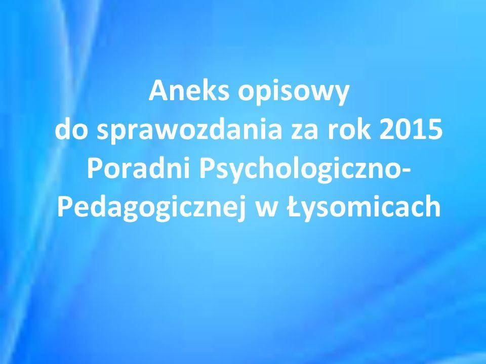 Aneks opisowy do sprawozdania za rok 2015 Poradni Psychologiczno- Pedagogicznej w Łysomicach