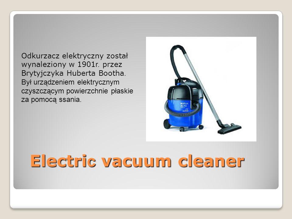 Electri c vacuum cleaner Odkurzacz elektryczny został wynaleziony w 1901 r.