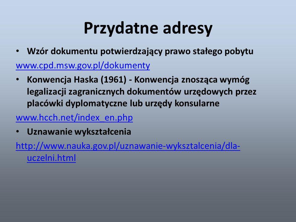 Przydatne adresy Wzór dokumentu potwierdzający prawo stałego pobytu www.cpd.msw.gov.pl/dokumenty Konwencja Haska (1961) - Konwencja znosząca wymóg legalizacji zagranicznych dokumentów urzędowych przez placówki dyplomatyczne lub urzędy konsularne www.hcch.net/index_en.php Uznawanie wykształcenia http://www.nauka.gov.pl/uznawanie-wyksztalcenia/dla- uczelni.html