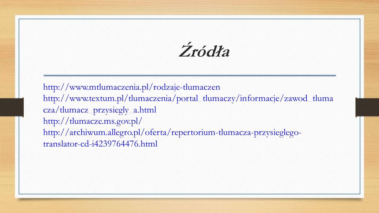 Źródła http://www.mtlumaczenia.pl/rodzaje-tlumaczen http://www.textum.pl/tlumaczenia/portal_tlumaczy/informacje/zawod_tluma cza/tlumacz_przysiegly_a.html http://tlumacze.ms.gov.pl/ http://archiwum.allegro.pl/oferta/repertorium-tlumacza-przysieglego- translator-cd-i4239764476.html