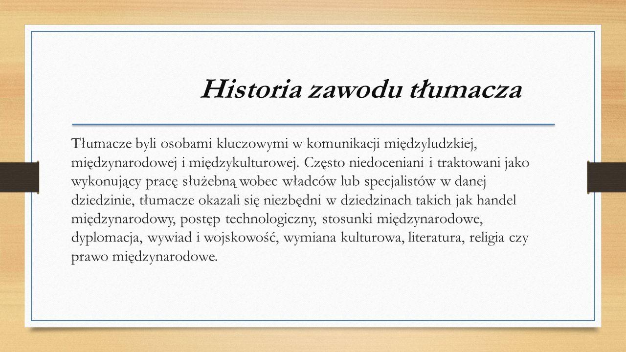 Historia zawodu tłumacza Tłumacze byli osobami kluczowymi w komunikacji międzyludzkiej, międzynarodowej i międzykulturowej.