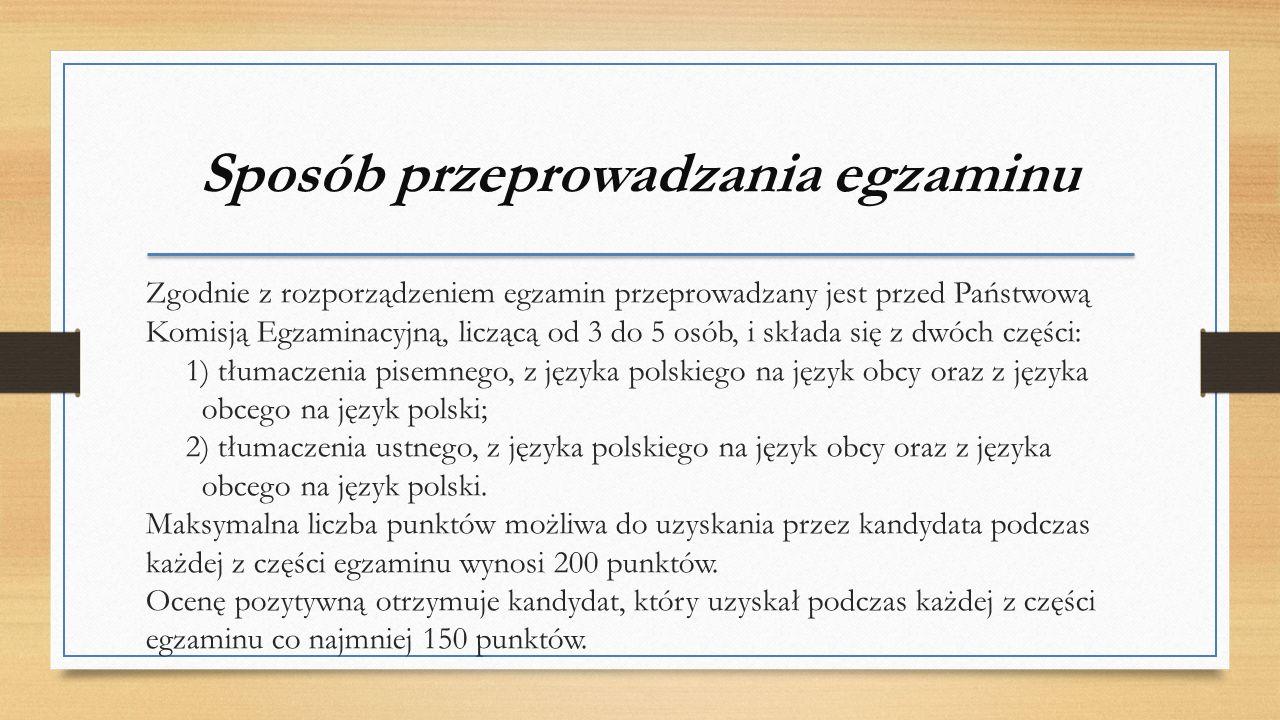Sposób przeprowadzania egzaminu Zgodnie z rozporządzeniem egzamin przeprowadzany jest przed Państwową Komisją Egzaminacyjną, liczącą od 3 do 5 osób, i składa się z dwóch części: 1) tłumaczenia pisemnego, z języka polskiego na język obcy oraz z języka obcego na język polski; 2) tłumaczenia ustnego, z języka polskiego na język obcy oraz z języka obcego na język polski.