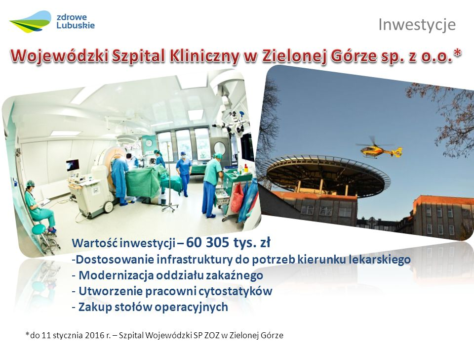 Inwestycje *do 11 stycznia 2016 r. – Szpital Wojewódzki SP ZOZ w Zielonej Górze Wartość inwestycji – 60 305 tys. zł -Dostosowanie infrastruktury do po