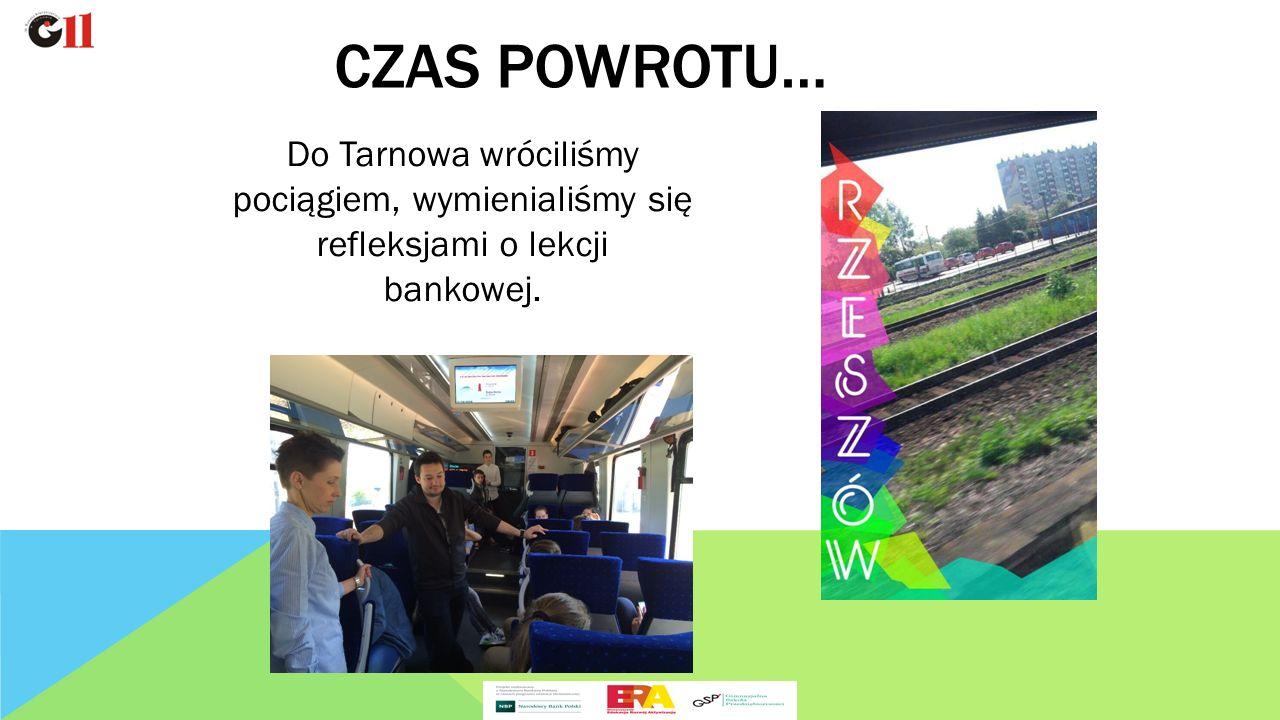 Do Tarnowa wróciliśmy pociągiem, wymienialiśmy się refleksjami o lekcji bankowej. CZAS POWROTU…