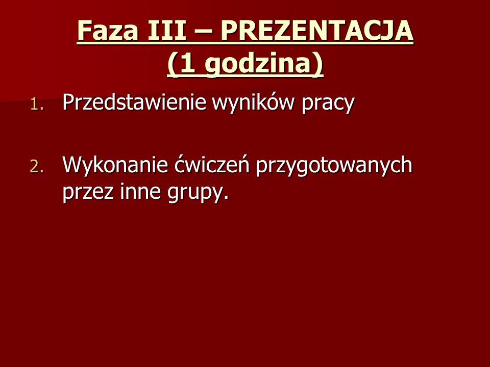 Faza III – PREZENTACJA (1 godzina) 1.Przedstawienie wyników pracy 2.