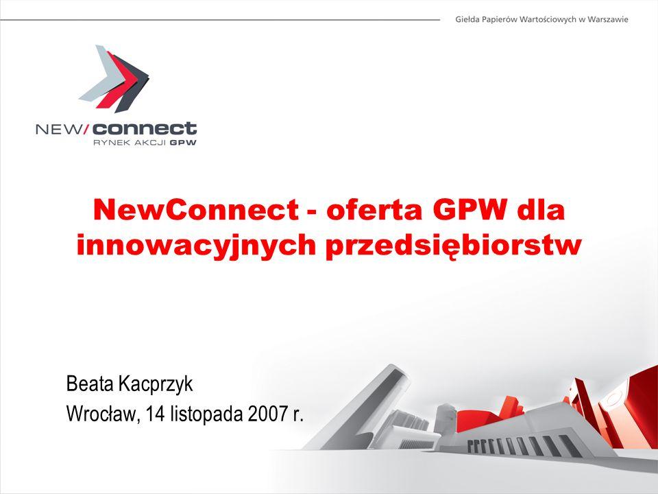 NewConnect - oferta GPW dla innowacyjnych przedsiębiorstw Beata Kacprzyk Wrocław, 14 listopada 2007 r.