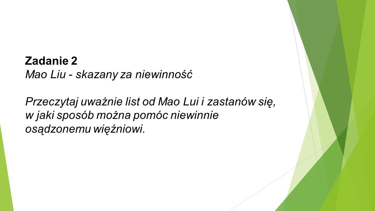 Zadanie 2 Mao Liu - skazany za niewinność Przeczytaj uważnie list od Mao Lui i zastanów się, w jaki sposób można pomóc niewinnie osądzonemu więźniowi.