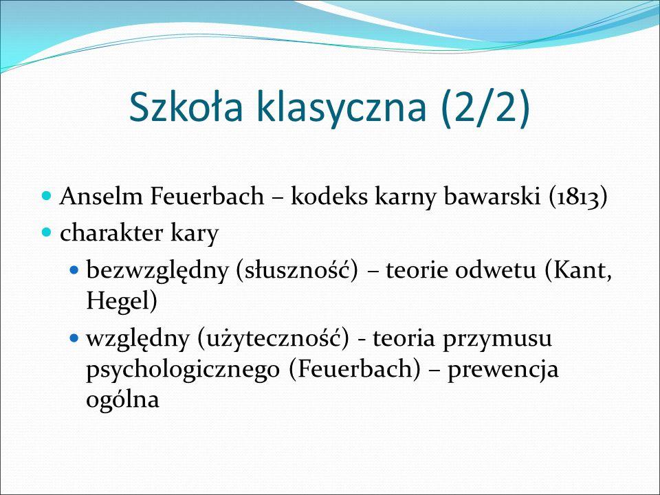 Szkoła klasyczna (2/2) Anselm Feuerbach – kodeks karny bawarski (1813) charakter kary bezwzględny (słuszność) – teorie odwetu (Kant, Hegel) względny (