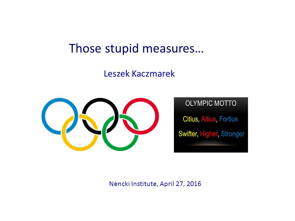 Leszek Kaczmarek Nencki Institute, April 27, 2016 Those stupid measures…
