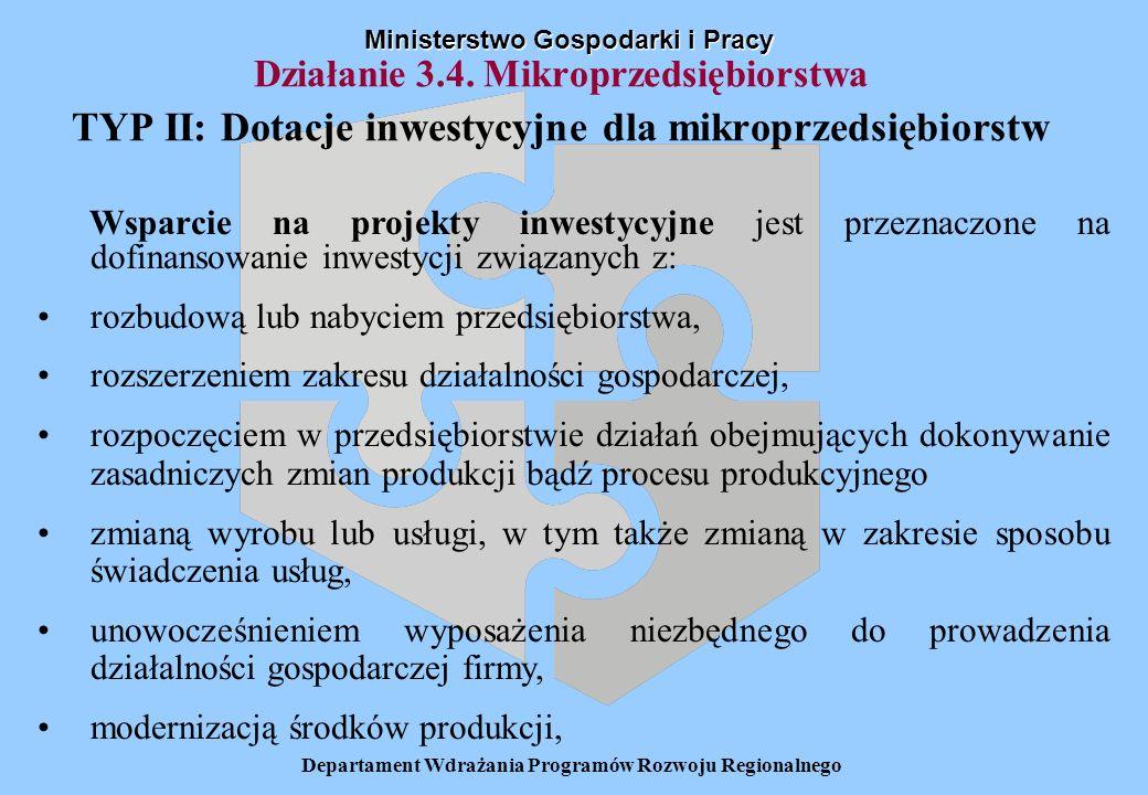 Departament Wdrażania Programów Rozwoju Regionalnego Działanie 3.4. Mikroprzedsiębiorstwa TYP II: Dotacje inwestycyjne dla mikroprzedsiębiorstw Minist