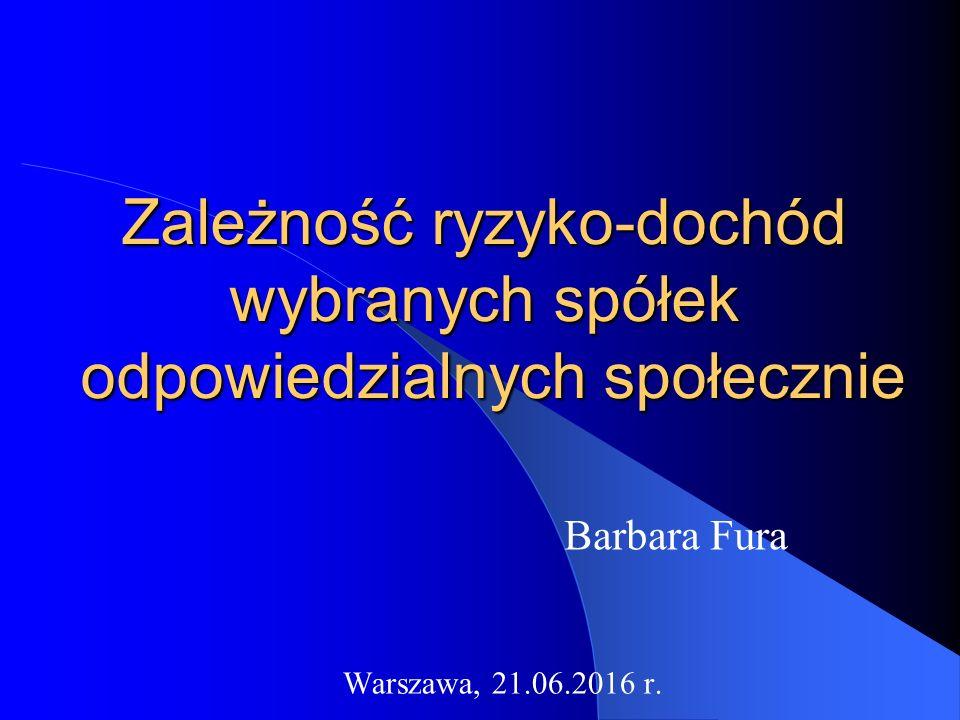 Zależność ryzyko-dochód wybranych spółek odpowiedzialnych społecznie Barbara Fura Warszawa, 21.06.2016 r.