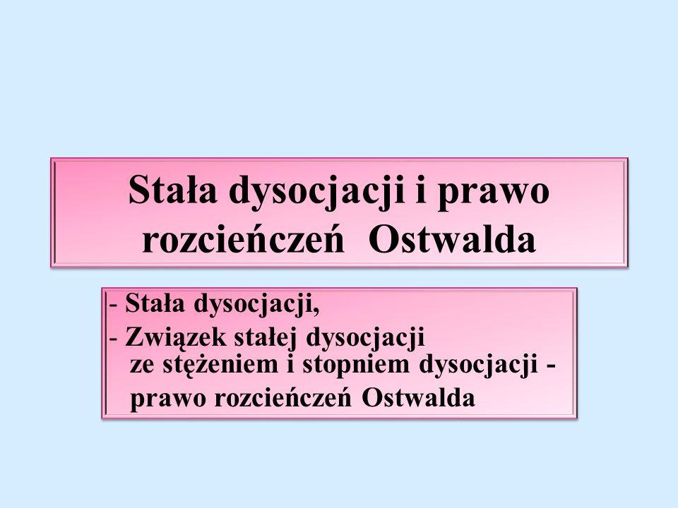 Stała dysocjacji i prawo rozcieńczeń Ostwalda - Stała dysocjacji, - Związek stałej dysocjacji ze stężeniem i stopniem dysocjacji - prawo rozcieńczeń Ostwalda - Stała dysocjacji, - Związek stałej dysocjacji ze stężeniem i stopniem dysocjacji - prawo rozcieńczeń Ostwalda