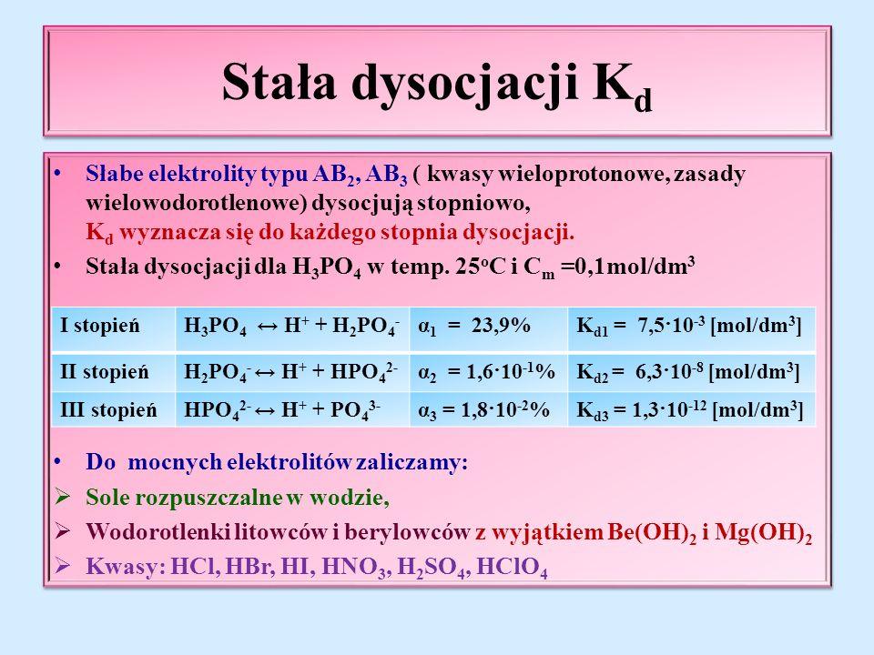 Stała dysocjacji K d Słabe elektrolity typu AB 2, AB 3 ( kwasy wieloprotonowe, zasady wielowodorotlenowe) dysocjują stopniowo, K d wyznacza się do każdego stopnia dysocjacji.