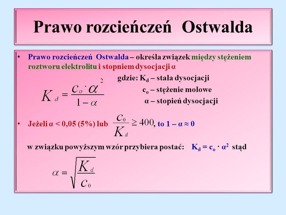 Prawo rozcieńczeń Ostwalda Prawo rozcieńczeń Ostwalda – określa związek między stężeniem roztworu elektrolitu i stopniem dysocjacji α gdzie: K d – stała dysocjacji c o – stężenie molowe α – stopień dysocjacji Jeżeli α < 0,05 (5%) lub, to 1 – α ≈ 0 w związku powyższym wzór przybiera postać: K d = c o · α 2 stąd Prawo rozcieńczeń Ostwalda – określa związek między stężeniem roztworu elektrolitu i stopniem dysocjacji α gdzie: K d – stała dysocjacji c o – stężenie molowe α – stopień dysocjacji Jeżeli α < 0,05 (5%) lub, to 1 – α ≈ 0 w związku powyższym wzór przybiera postać: K d = c o · α 2 stąd