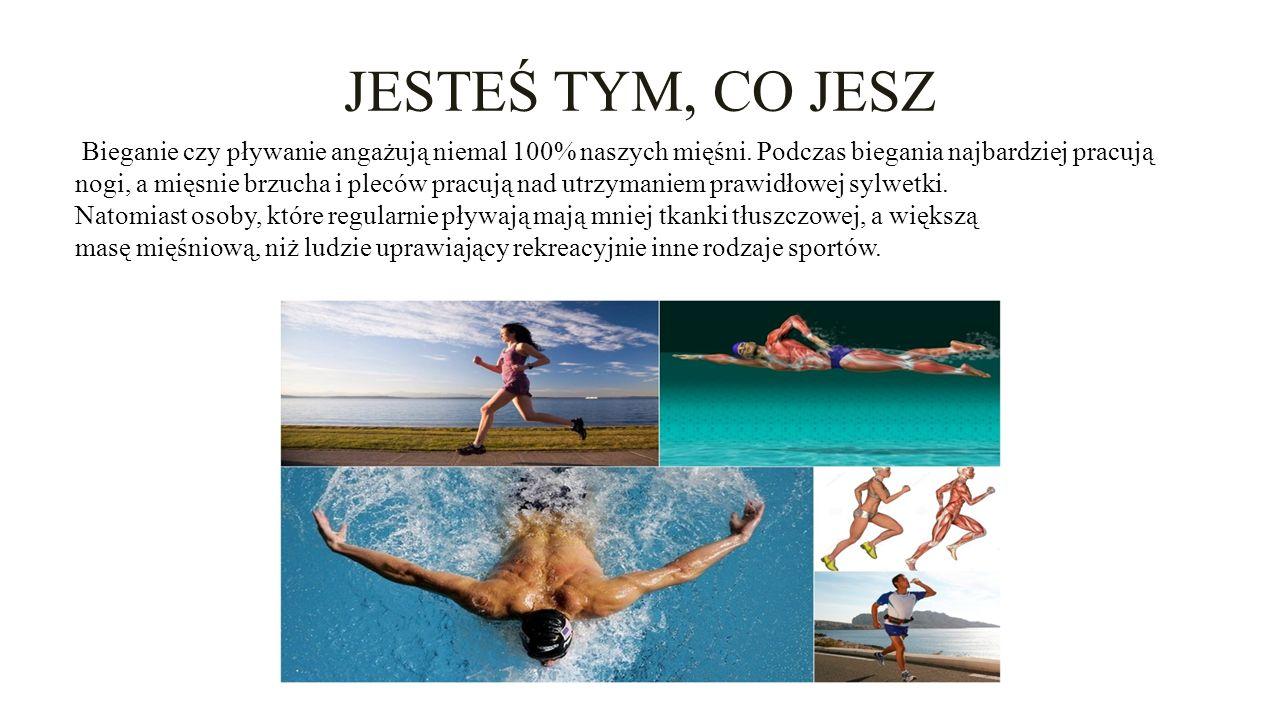 JESTEŚ TYM, CO JESZ Bieganie czy pływanie angażują niemal 100% naszych mięśni.