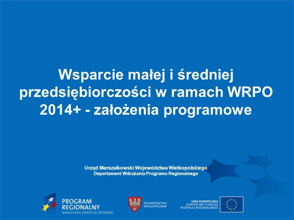 Wsparcie małej i średniej przedsiębiorczości w ramach WRPO 2014+ - założenia programowe Urząd Marszałkowski Województwa Wielkopolskiego Departament Wdrażania Programu Regionalnego