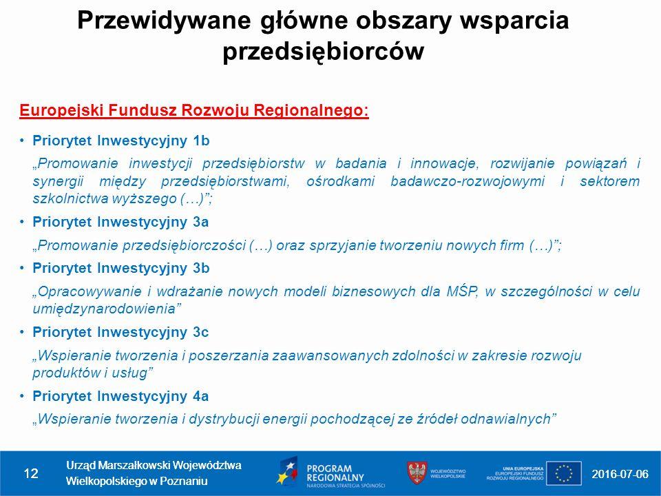 """Europejski Fundusz Rozwoju Regionalnego: Priorytet Inwestycyjny 1b """"Promowanie inwestycji przedsiębiorstw w badania i innowacje, rozwijanie powiązań i synergii między przedsiębiorstwami, ośrodkami badawczo-rozwojowymi i sektorem szkolnictwa wyższego (…) ; Priorytet Inwestycyjny 3a """"Promowanie przedsiębiorczości (…) oraz sprzyjanie tworzeniu nowych firm (…) ; Priorytet Inwestycyjny 3b """"Opracowywanie i wdrażanie nowych modeli biznesowych dla MŚP, w szczególności w celu umiędzynarodowienia Priorytet Inwestycyjny 3c """"Wspieranie tworzenia i poszerzania zaawansowanych zdolności w zakresie rozwoju produktów i usług Priorytet Inwestycyjny 4a """"Wspieranie tworzenia i dystrybucji energii pochodzącej ze źródeł odnawialnych 2016-07-06 Urząd Marszałkowski Województwa Wielkopolskiego w Poznaniu 12 2016-07-06 Urząd Marszałkowski Województwa Wielkopolskiego w Poznaniu 12 Przewidywane główne obszary wsparcia przedsiębiorców"""