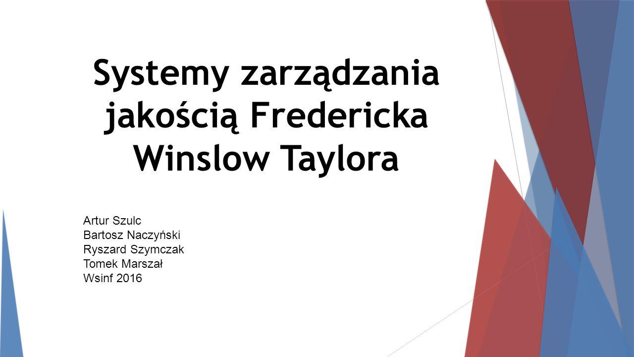 Systemy zarządzania jakością Fredericka Winslow Taylora Artur Szulc Bartosz Naczyński Ryszard Szymczak Tomek Marszał Wsinf 2016
