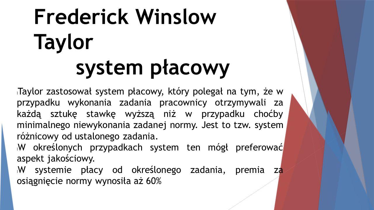 Frederick Winslow Taylor system płacowy Taylor zastosował system płacowy, który polegał na tym, że w przypadku wykonania zadania pracownicy otrzymywal
