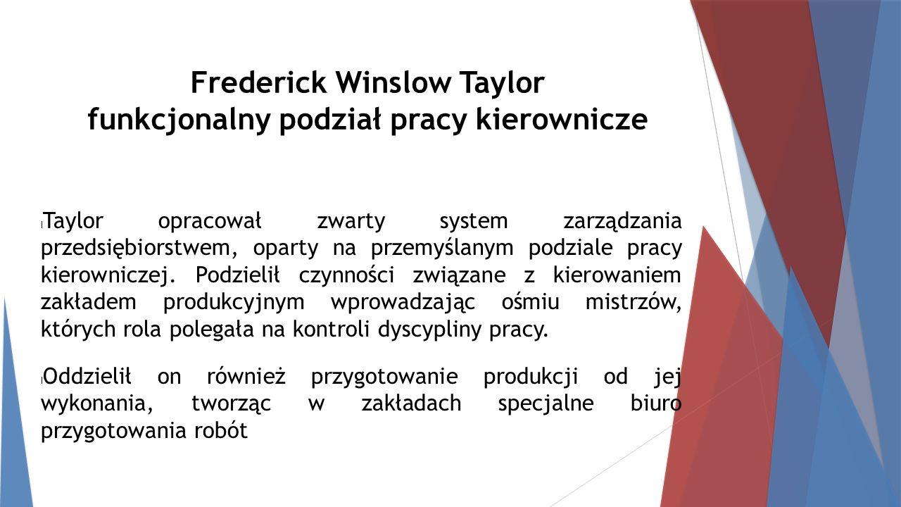 Frederick Winslow Taylor funkcjonalny podział pracy kierownicze Taylor opracował zwarty system zarządzania przedsiębiorstwem, oparty na przemyślanym podziale pracy kierowniczej.