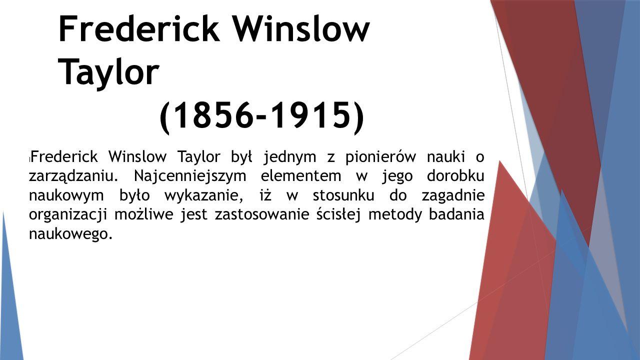 Frederick Winslow Taylor (1856-1915) l Frederick Winslow Taylor był jednym z pionierów nauki o zarządzaniu. Najcenniejszym elementem w jego dorobku na