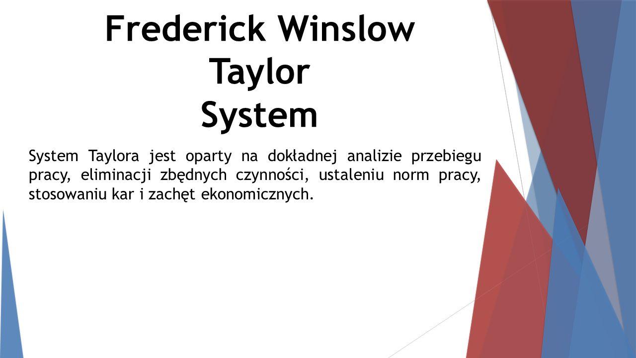 Frederick Winslow Taylor System System Taylora jest oparty na dokładnej analizie przebiegu pracy, eliminacji zbędnych czynności, ustaleniu norm pracy, stosowaniu kar i zachęt ekonomicznych.