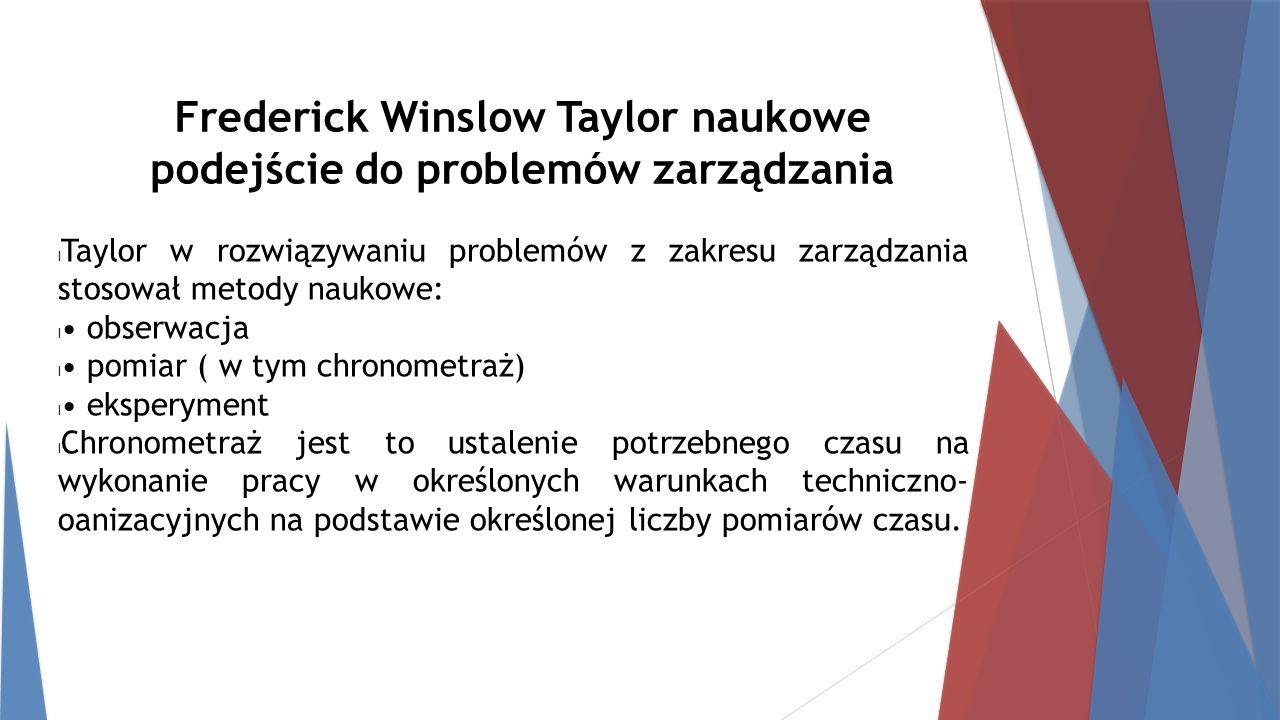 Frederick Winslow Taylor naukowe podejście do problemów zarządzania Taylor w rozwiązywaniu problemów z zakresu zarządzania stosował metody naukowe: obserwacja pomiar ( w tym chronometraż) eksperyment Chronometraż jest to ustalenie potrzebnego czasu na wykonanie pracy w określonych warunkach techniczno- oanizacyjnych na podstawie określonej liczby pomiarów czasu.