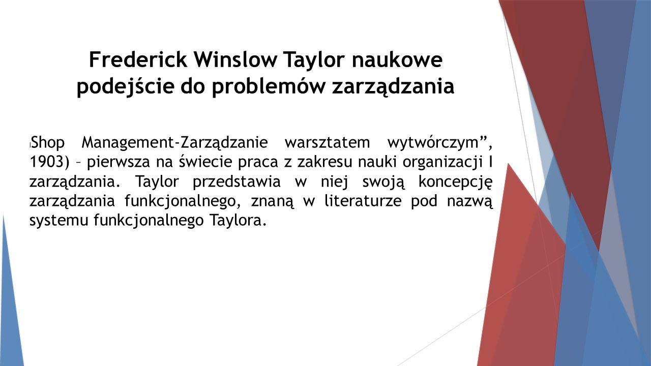 Frederick Winslow Taylor naukowe podejście do problemów zarządzania l Shop Management-Zarządzanie warsztatem wytwórczym , 1903) – pierwsza na świecie praca z zakresu nauki organizacji I zarządzania.