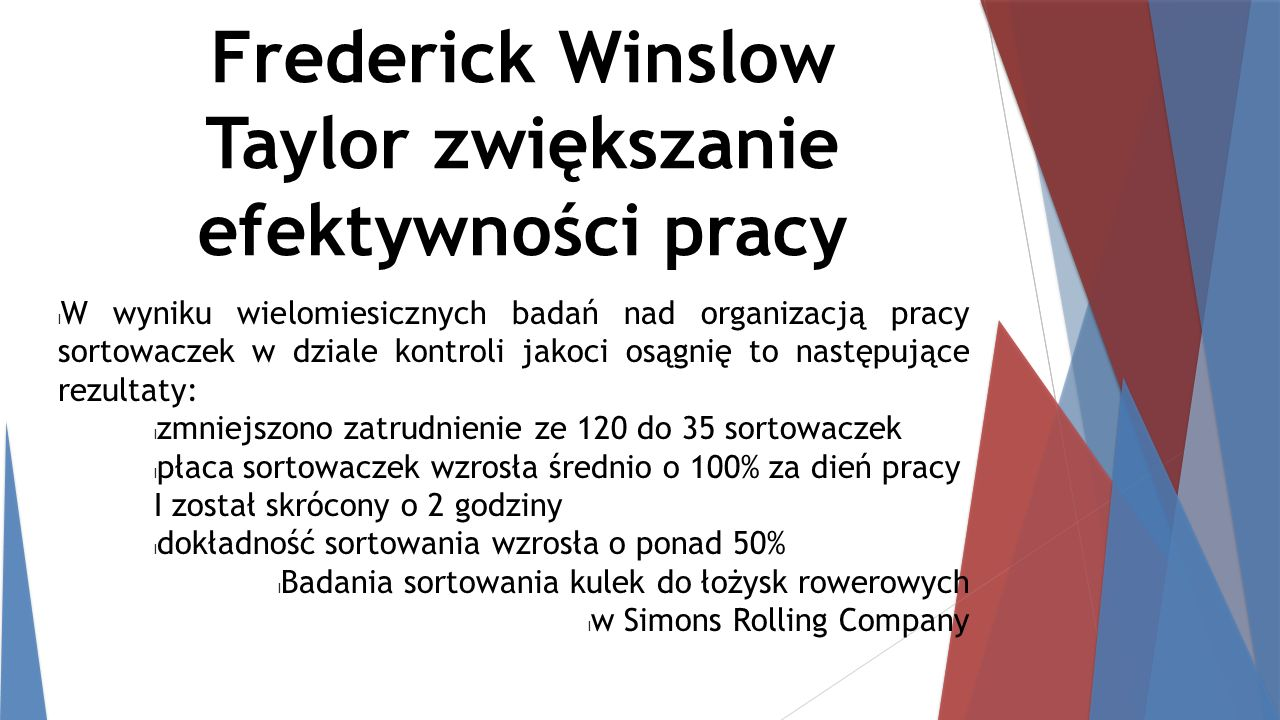 Frederick Winslow Taylor zwiększanie efektywności pracy W wyniku wielomiesicznych badań nad organizacją pracy sortowaczek w dziale kontroli jakoci osą