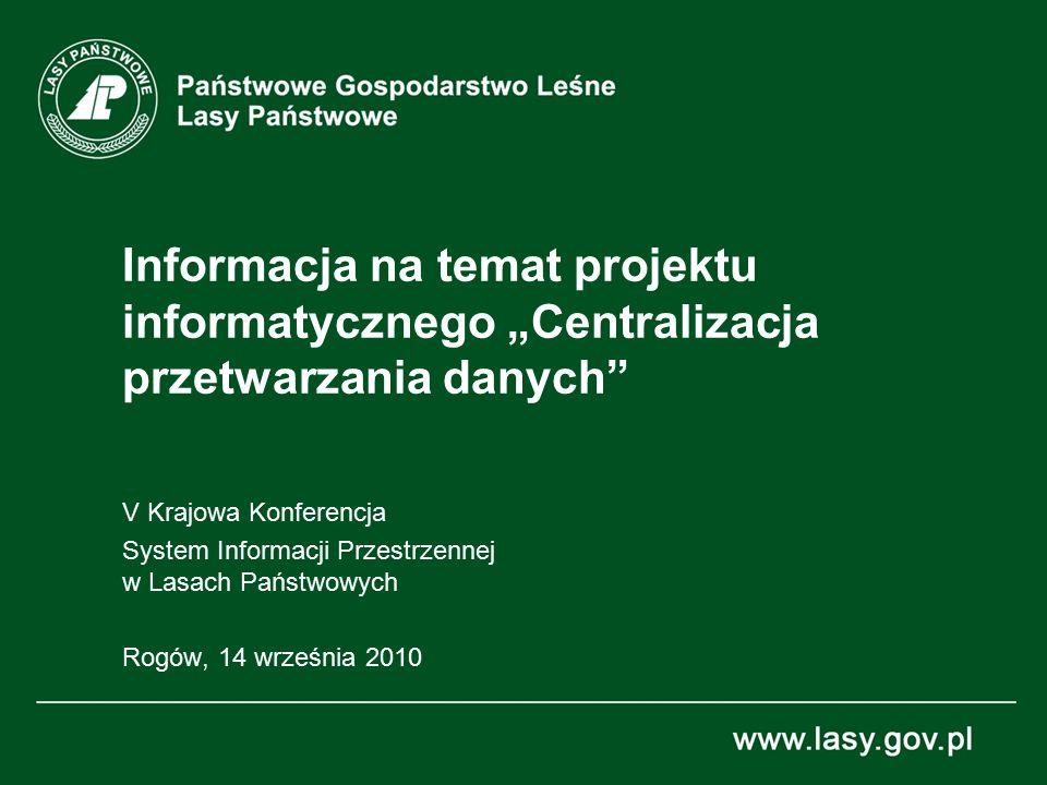 """Informacja na temat projektu informatycznego """"Centralizacja przetwarzania danych V Krajowa Konferencja System Informacji Przestrzennej w Lasach Państwowych Rogów, 14 września 2010"""