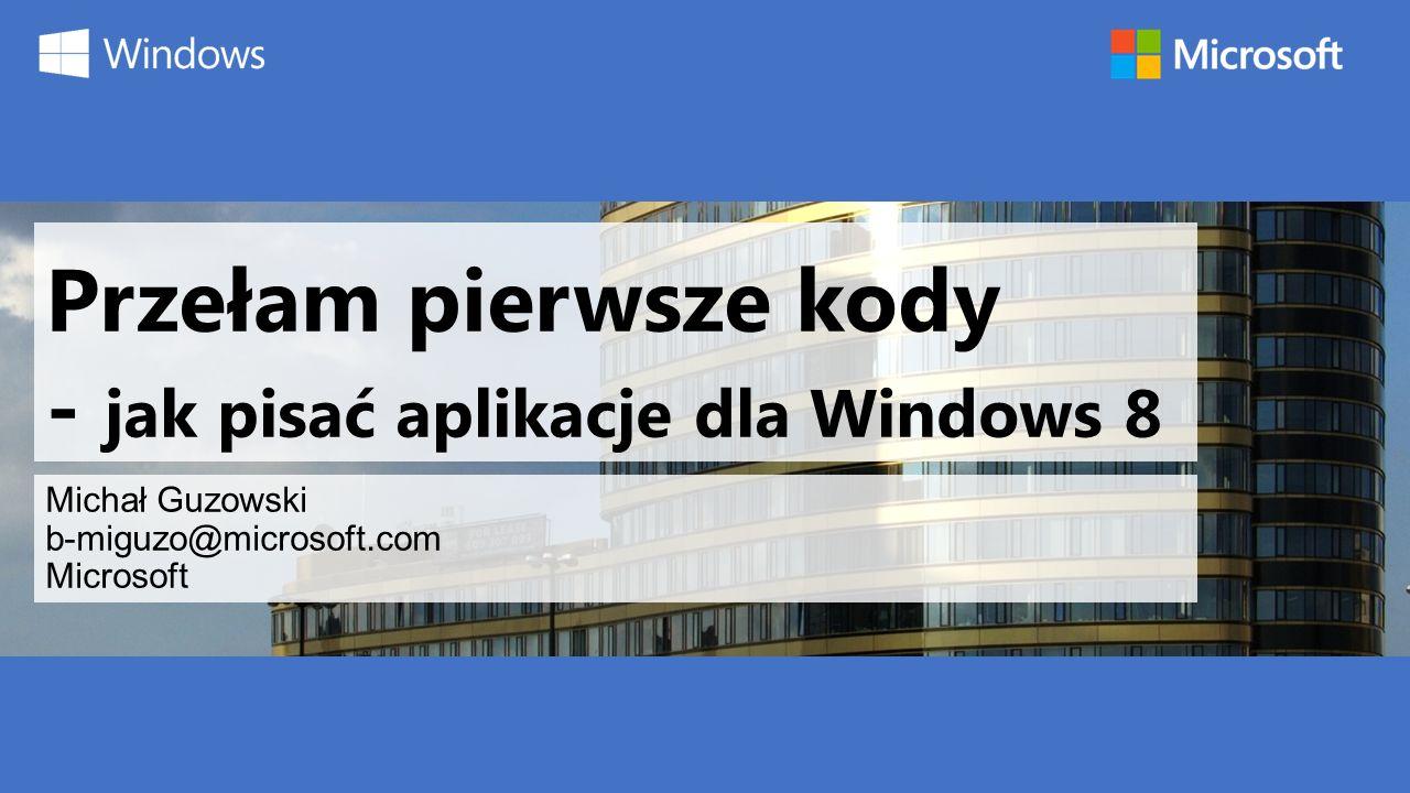 Przełam pierwsze kody - jak pisać aplikacje dla Windows 8 Michał Guzowski b-miguzo@microsoft.com Microsoft