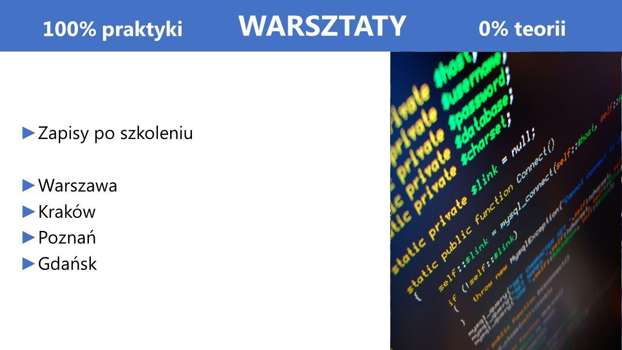 100% praktyki ► Zapisy po szkoleniu ► Warszawa ► Kraków ► Poznań ► Gdańsk 0% teorii WARSZTATY