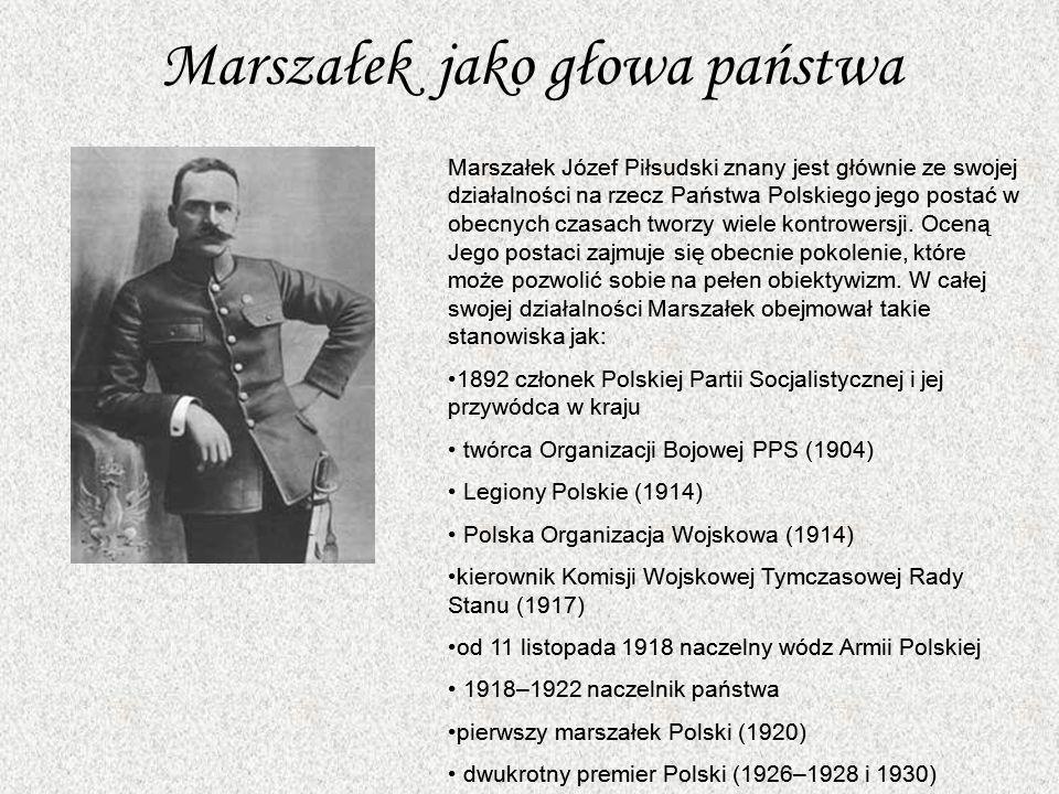 Marszałek jako głowa państwa Marszałek Józef Piłsudski znany jest głównie ze swojej działalności na rzecz Państwa Polskiego jego postać w obecnych czasach tworzy wiele kontrowersji.