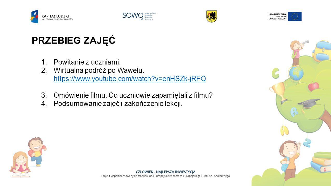 PRZEBIEG ZAJĘĆ 1.Powitanie z uczniami. 2.Wirtualna podróż po Wawelu. https://www.youtube.com/watch?v=enHSZk-jRFQ 3.Omówienie filmu. Co uczniowie zapam