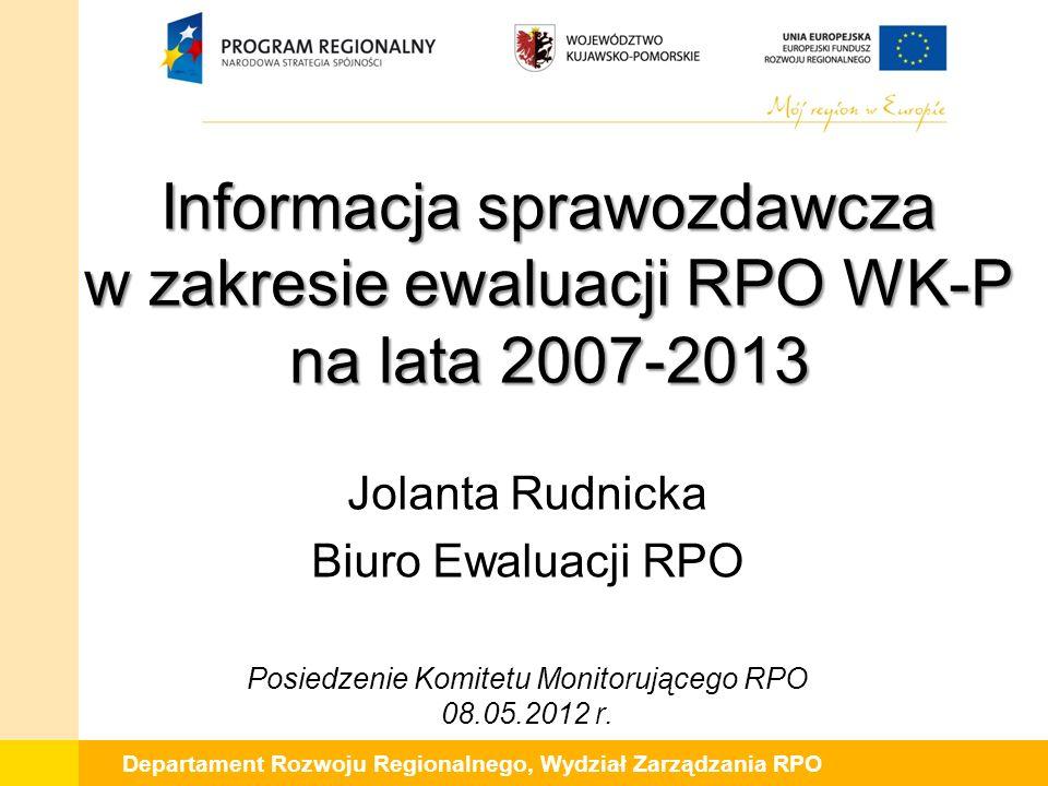 Departament Rozwoju Regionalnego, Wydział Zarządzania RPO Informacja sprawozdawcza w zakresie ewaluacji RPO WK-P na lata 2007-2013 Jolanta Rudnicka Bi