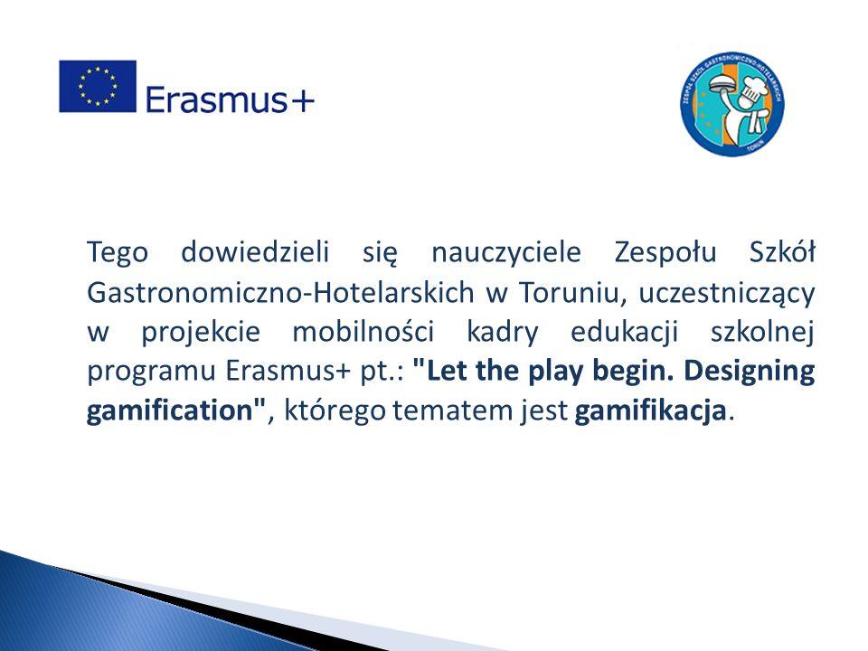 Tego dowiedzieli się nauczyciele Zespołu Szkół Gastronomiczno-Hotelarskich w Toruniu, uczestniczący w projekcie mobilności kadry edukacji szkolnej programu Erasmus+ pt.: Let the play begin.