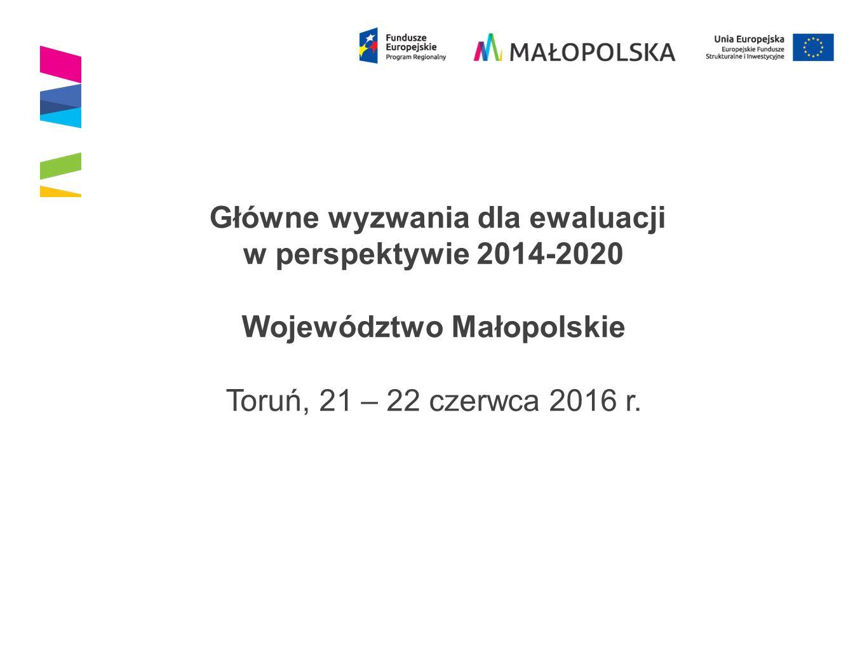 Główne wyzwania dla ewaluacji w perspektywie 2014-2020 Województwo Małopolskie Toruń, 21 – 22 czerwca 2016 r.