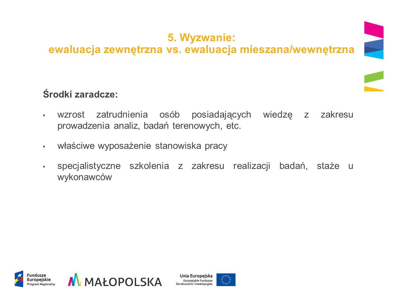 5. Wyzwanie: ewaluacja zewnętrzna vs. ewaluacja mieszana/wewnętrzna Środki zaradcze: wzrost zatrudnienia osób posiadających wiedzę z zakresu prowadzen