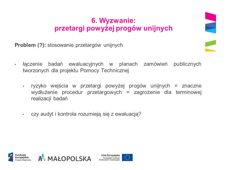 6. Wyzwanie: przetargi powyżej progów unijnych Problem (?): stosowanie przetargów unijnych łączenie badań ewaluacyjnych w planach zamówień publicznych