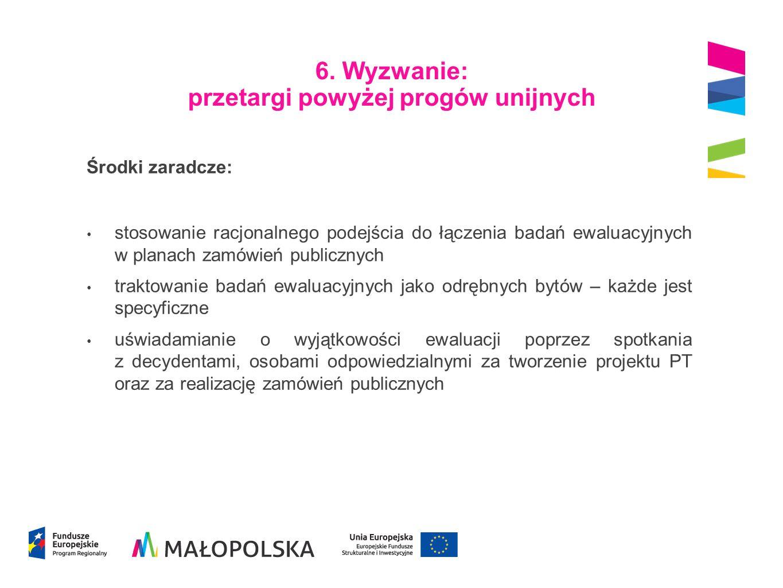 6. Wyzwanie: przetargi powyżej progów unijnych Środki zaradcze: stosowanie racjonalnego podejścia do łączenia badań ewaluacyjnych w planach zamówień p