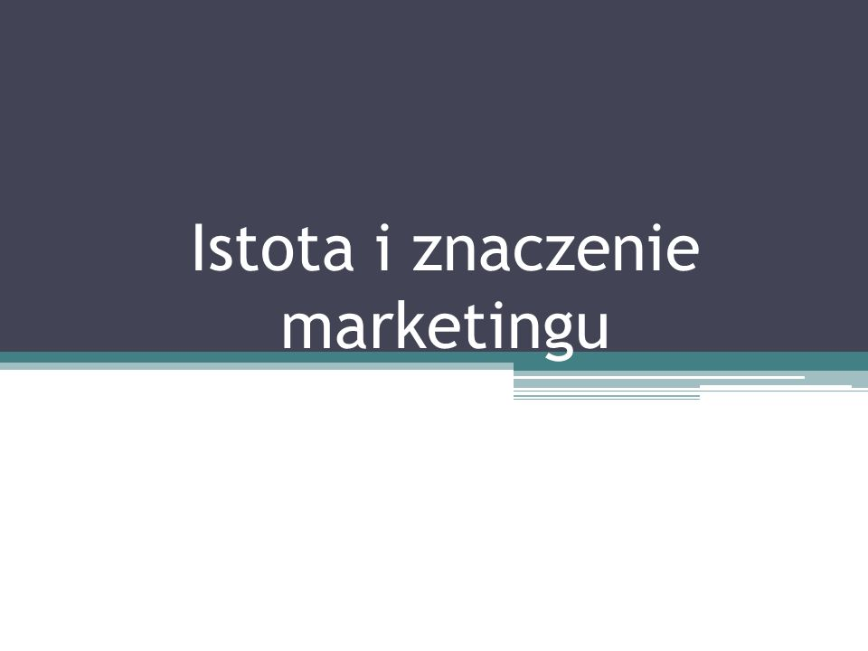 Istota i znaczenie marketingu