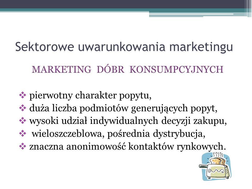 Sektorowe uwarunkowania marketingu MARKETING DÓBR KONSUMPCYJNYCH  pierwotny charakter popytu,  duża liczba podmiotów generujących popyt,  wysoki ud