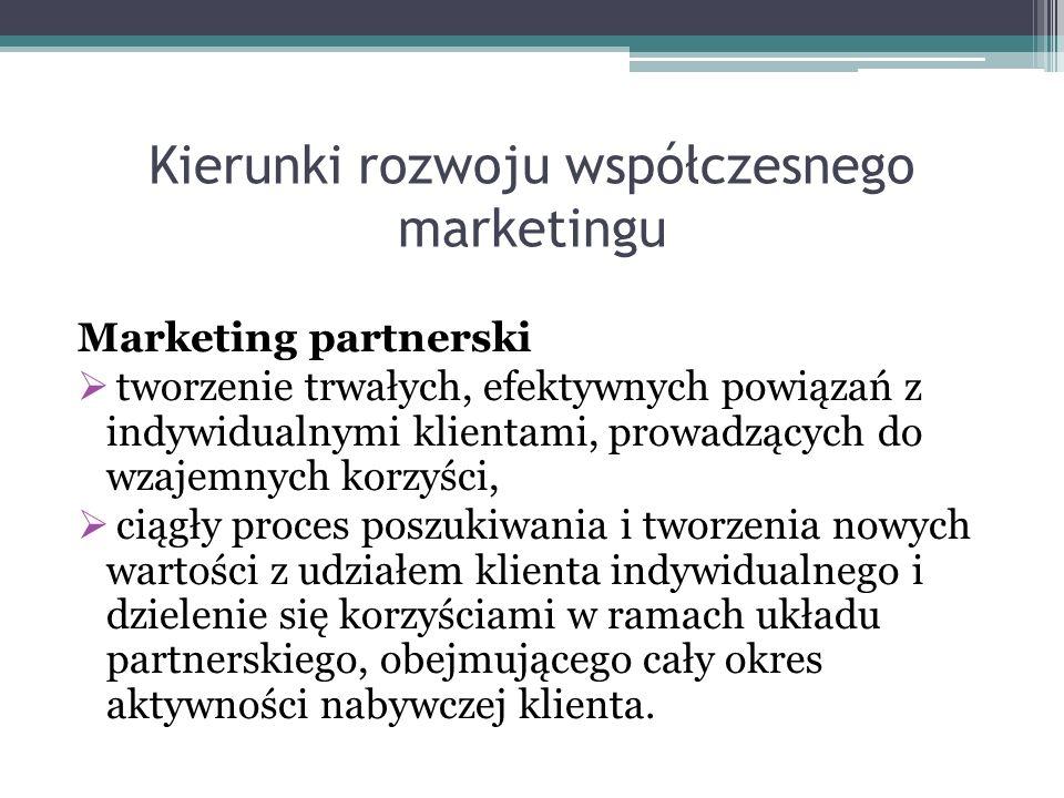 Kierunki rozwoju współczesnego marketingu Marketing partnerski  tworzenie trwałych, efektywnych powiązań z indywidualnymi klientami, prowadzących do