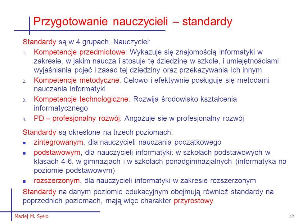 38 Maciej M. Sysło Przygotowanie nauczycieli – standardy Standardy są w 4 grupach.