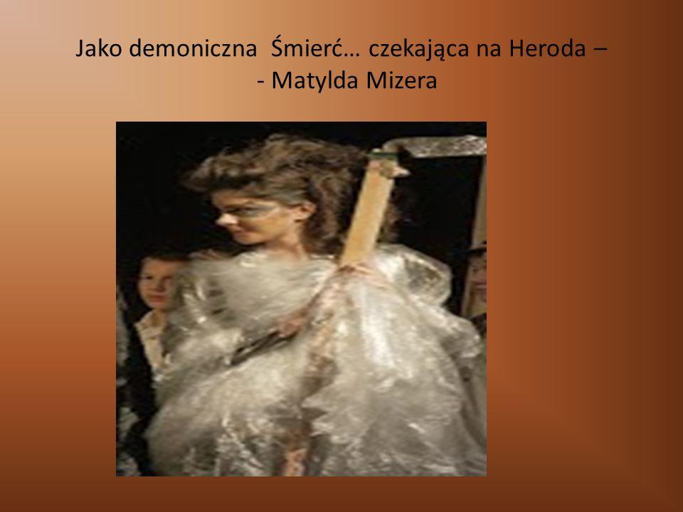Jako demoniczna Śmierć… czekająca na Heroda – - Matylda Mizera