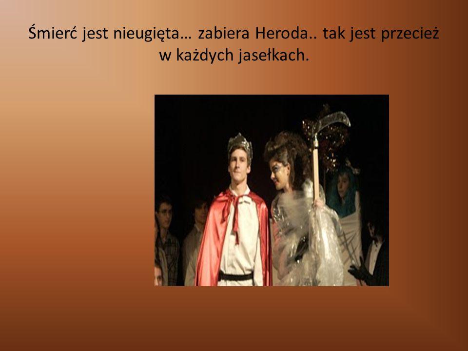 Śmierć jest nieugięta… zabiera Heroda.. tak jest przecież w każdych jasełkach.