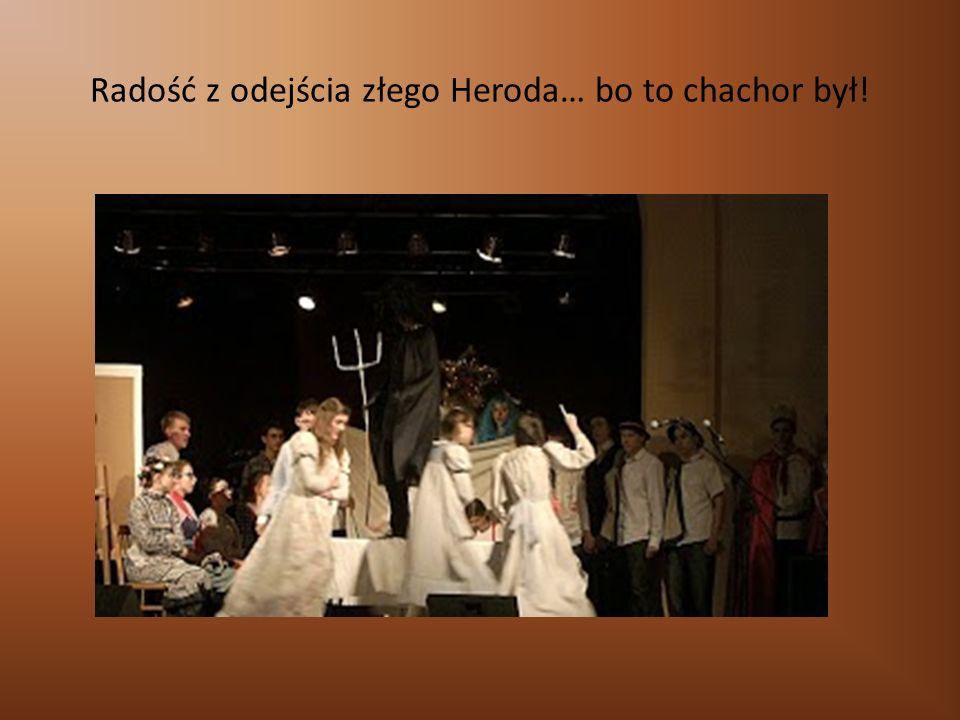 Radość z odejścia złego Heroda… bo to chachor był!