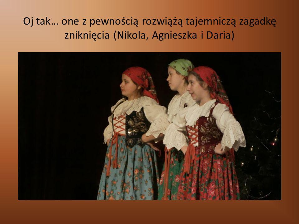 Oj tak… one z pewnością rozwiążą tajemniczą zagadkę zniknięcia (Nikola, Agnieszka i Daria)